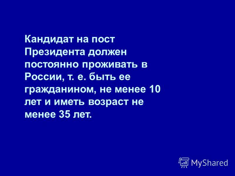 Кандидат на пост Президента должен постоянно проживать в России, т. е. быть ее гражданином, не менее 10 лет и иметь возраст не менее 35 лет.