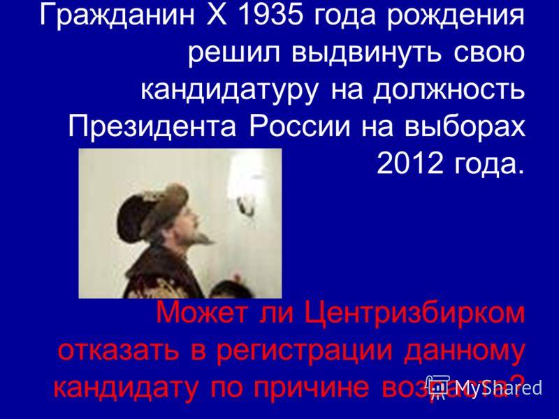 Гражданин Х 1935 года рождения решил выдвинуть свою кандидатуру на должность Президента России на выборах 2012 года. Может ли Центризбирком отказать в регистрации данному кандидату по причине возраста?