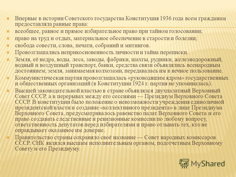 Впервые в истории Советского государства Конституция 1936 года всем гражданам предоставляла равные права: всеобщее, равное и прямое избирательное право при тайном голосовании; право на труд и отдых, материальное обеспечение в старости и болезни; своб