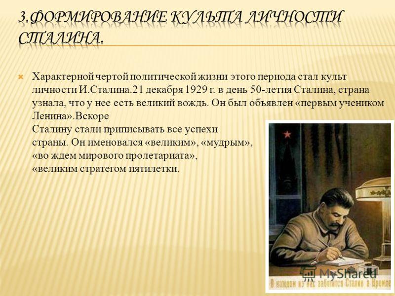 Характерной чертой политической жизни этого периода стал культ личности И.Сталина.21 декабря 1929 г. в день 50-летия Сталина, страна узнала, что у нее есть великий вождь. Он был объявлен «первым учеником Ленина».Вскоре Сталину стали приписывать все у