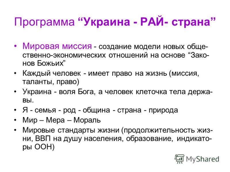 Программа Украина - РАЙ- страна Мировая миссия - создание модели новых обще- ственно-экономических отношений на основе Зако- нов Божьих Каждый человек - имеет право на жизнь (миссия, таланты, право) Украина - воля Бога, а человек клеточка тела держа-