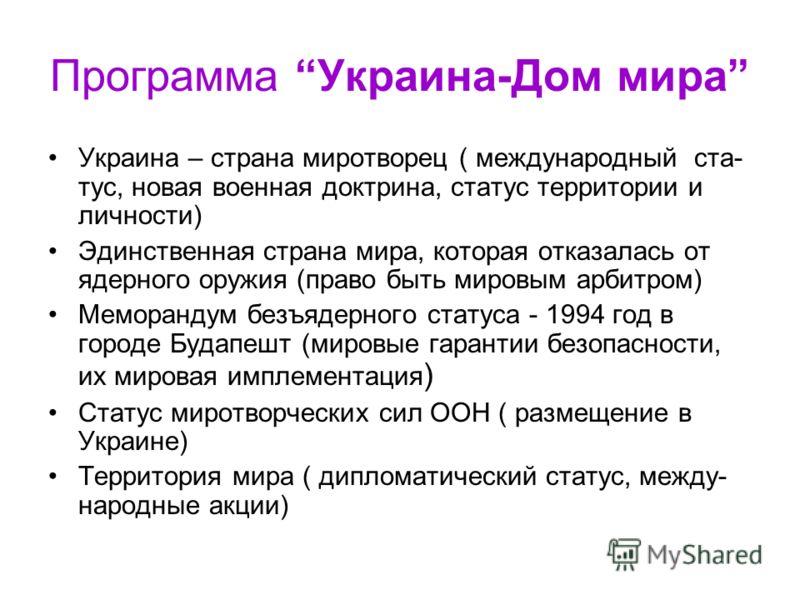 Программа Украина-Дом мира Украина – страна миротворец ( международный ста- тус, новая военная доктрина, статус территории и личности) Эдинственная страна мира, которая отказалась от ядерного оружия (право быть мировым арбитром) Меморандум безъядерно