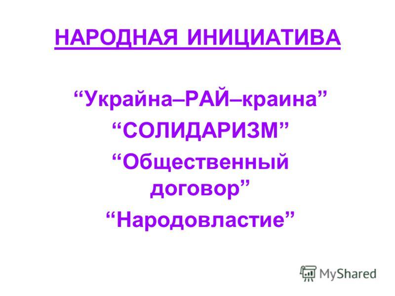 НАРОДНАЯ ИНИЦИАТИВА Украйна–РАЙ–краина СОЛИДАРИЗМ Общественный договор Народовластие