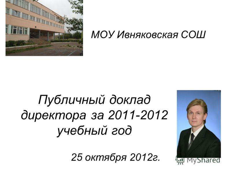 Публичный доклад директора за 2011-2012 учебный год 25 октября 2012г. МОУ Ивняковская СОШ