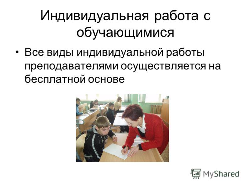 Индивидуальная работа с обучающимися Все виды индивидуальной работы преподавателями осуществляется на бесплатной основе