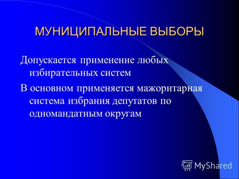 МУНИЦИПАЛЬНЫЕ ВЫБОРЫ Допускается применение любых избирательных систем В основном применяется мажоритарная система избрания депутатов по одномандатным округам