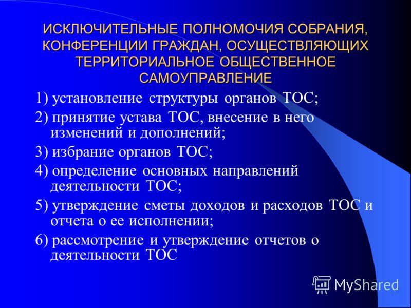 ИСКЛЮЧИТЕЛЬНЫЕ ПОЛНОМОЧИЯ СОБРАНИЯ, КОНФЕРЕНЦИИ ГРАЖДАН, ОСУЩЕСТВЛЯЮЩИХ ТЕРРИТОРИАЛЬНОЕ ОБЩЕСТВЕННОЕ САМОУПРАВЛЕНИЕ 1) установление структуры органов ТОС; 2) принятие устава ТОС, внесение в него изменений и дополнений; 3) избрание органов ТОС; 4) опр