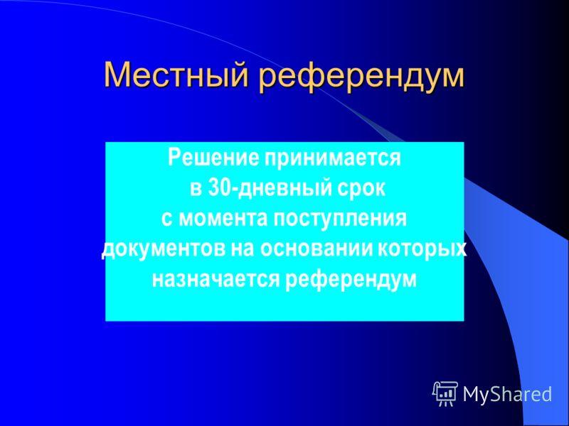 Решение принимается в 30-дневный срок с момента поступления документов на основании которых назначается референдум Местный референдум