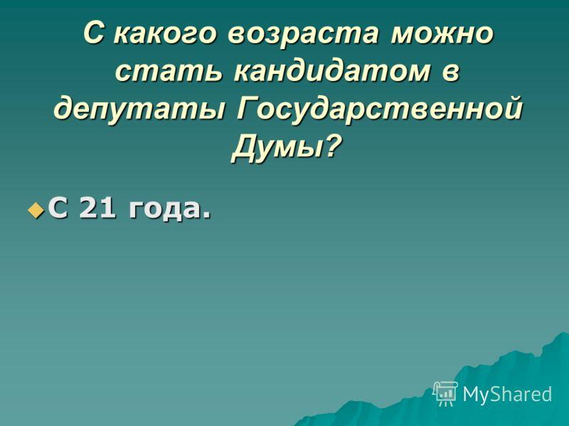 С какого возраста можно стать кандидатом в депутаты Государственной Думы? С 21 года. С 21 года.
