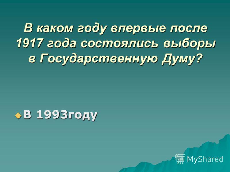 В каком году впервые после 1917 года состоялись выборы в Государственную Думу? В 1993году В 1993году