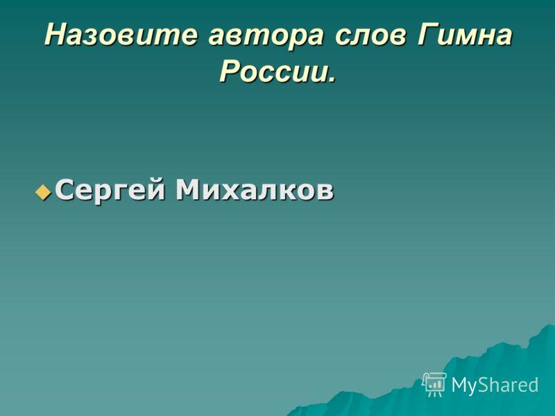 Назовите автора слов Гимна России. Сергей Михалков Сергей Михалков