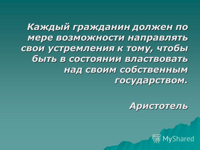 Каждый гражданин должен по мере возможности направлять свои устремления к тому, чтобы быть в состоянии властвовать над своим собственным государством. Аристотель