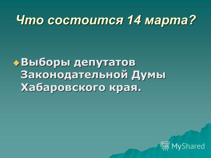 Что состоится 14 марта? Выборы депутатов Законодательной Думы Хабаровского края. Выборы депутатов Законодательной Думы Хабаровского края.