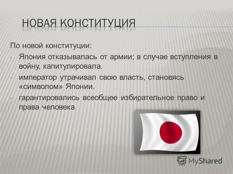 По новой конституции: Япония отказывалась от армии; в случае вступления в войну, капитулировала. император утрачивал свою власть, становясь «символом» Японии. гарантировались всеобщее избирательное право и права человека
