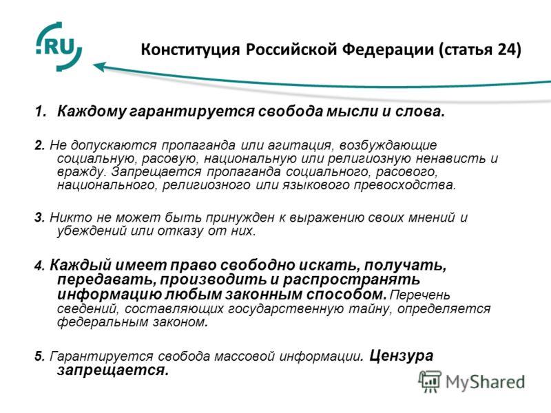 Конституция Российской Федерации (статья 24) 1.Каждому гарантируется свобода мысли и слова. 2. Не допускаются пропаганда или агитация, возбуждающие социальную, расовую, национальную или религиозную ненависть и вражду. Запрещается пропаганда социально