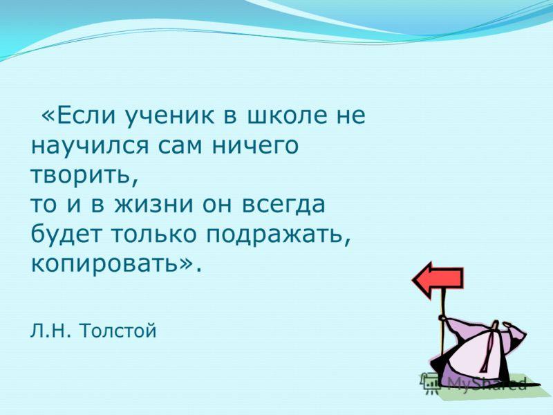 «Если ученик в школе не научился сам ничего творить, то и в жизни он всегда будет только подражать, копировать». Л.Н. Толстой