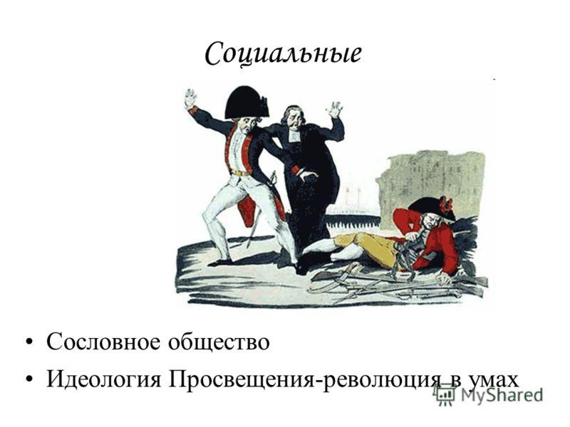 Социальные Сословное общество Идеология Просвещения-революция в умах