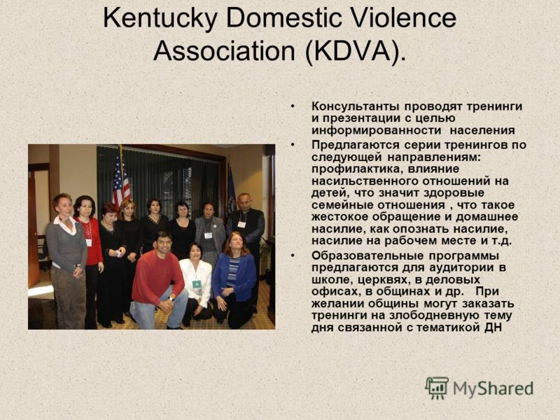 Kentucky Domestic Violence Association (KDVA). Консультанты проводят тренинги и презентации с целью информированности населения Предлагаются серии тренингов по следующей направлениям: профилактика, влияние насильственного отношений на детей, что знач