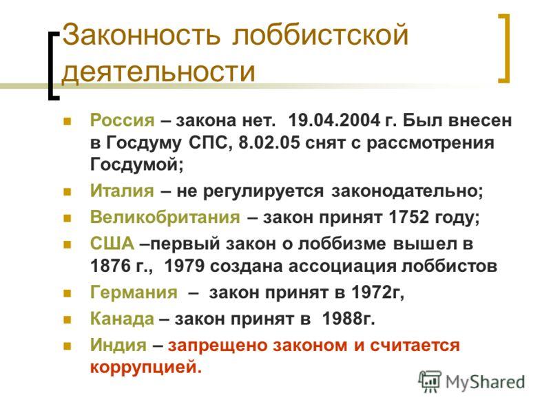 Законность лоббистской деятельности Россия – закона нет. 19.04.2004 г. Был внесен в Госдуму СПС, 8.02.05 снят с рассмотрения Госдумой; Италия – не регулируется законодательно; Великобритания – закон принят 1752 году; США –первый закон о лоббизме выше