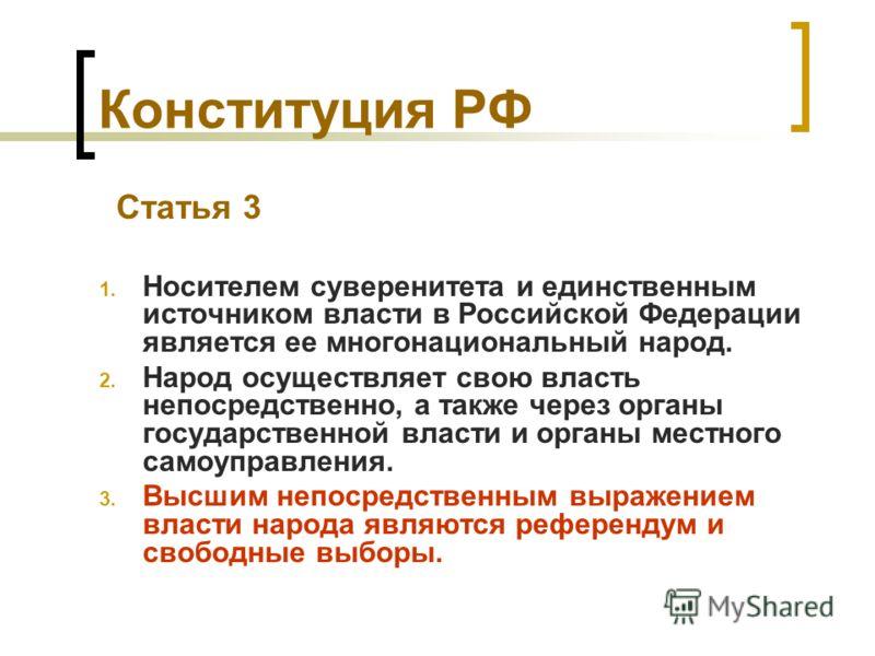Конституция РФ Статья 3 1. Носителем суверенитета и единственным источником власти в Российской Федерации является ее многонациональный народ. 2. Народ осуществляет свою власть непосредственно, а также через органы государственной власти и органы мес