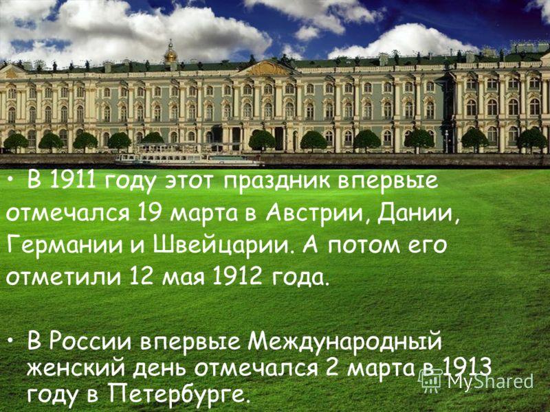 В 1911 году этот праздник впервые отмечался 19 марта в Австрии, Дании, Германии и Швейцарии. А потом его отметили 12 мая 1912 года. В России впервые Международный женский день отмечался 2 марта в 1913 году в Петербурге.