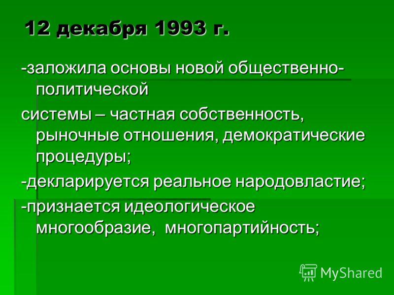 12 декабря 1993 г. -заложила основы новой общественно- политической системы – частная собственность, рыночные отношения, демократические процедуры; -декларируется реальное народовластие; -признается идеологическое многообразие, многопартийность;
