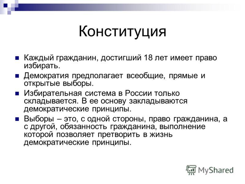 Конституция Каждый гражданин, достигший 18 лет имеет право избирать. Демократия предполагает всеобщие, прямые и открытые выборы. Избирательная система в России только складывается. В ее основу закладываются демократические принципы. Выборы – это, с о