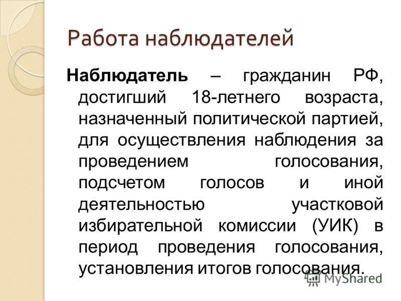 Работа наблюдателей Наблюдатель – гражданин РФ, достигший 18-летнего возраста, назначенный политической партией, для осуществления наблюдения за проведением голосования, подсчетом голосов и иной деятельностью участковой избирательной комиссии (УИК) в