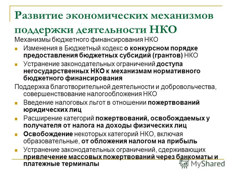 Развитие экономических механизмов поддержки деятельности НКО Механизмы бюджетного финансирования НКО Изменения в Бюджетный кодекс о конкурсном порядке предоставления бюджетных субсидий (грантов) НКО Устранение законодательных ограничений доступа него