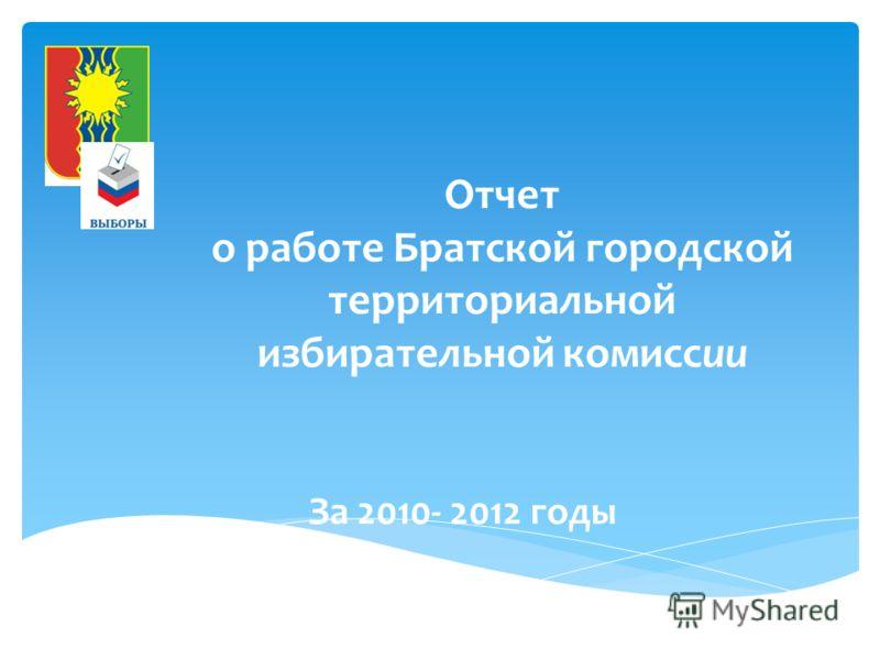 Отчет о работе Братской городской территориальной избирательной комиссии За 2010- 2012 годы