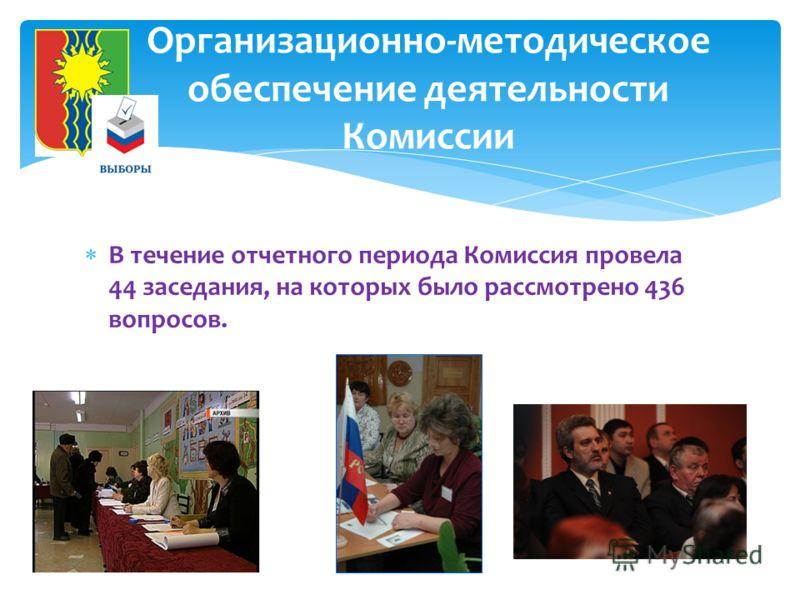 В течение отчетного периода Комиссия провела 44 заседания, на которых было рассмотрено 436 вопросов. Организационно-методическое обеспечение деятельности Комиссии