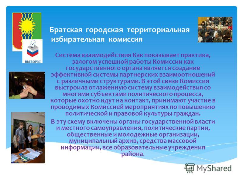 Братская городская территориальная избирательная комиссия Система взаимодействия Как показывает практика, залогом успешной работы Комиссии как государственного органа является создание эффективной системы партнерских взаимоотношений с различными стру