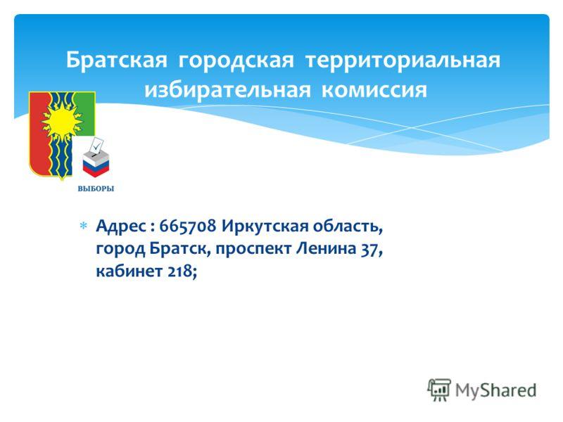 Адрес : 665708 Иркутская область, город Братск, проспект Ленина 37, кабинет 218; Братская городская территориальная избирательная комиссия
