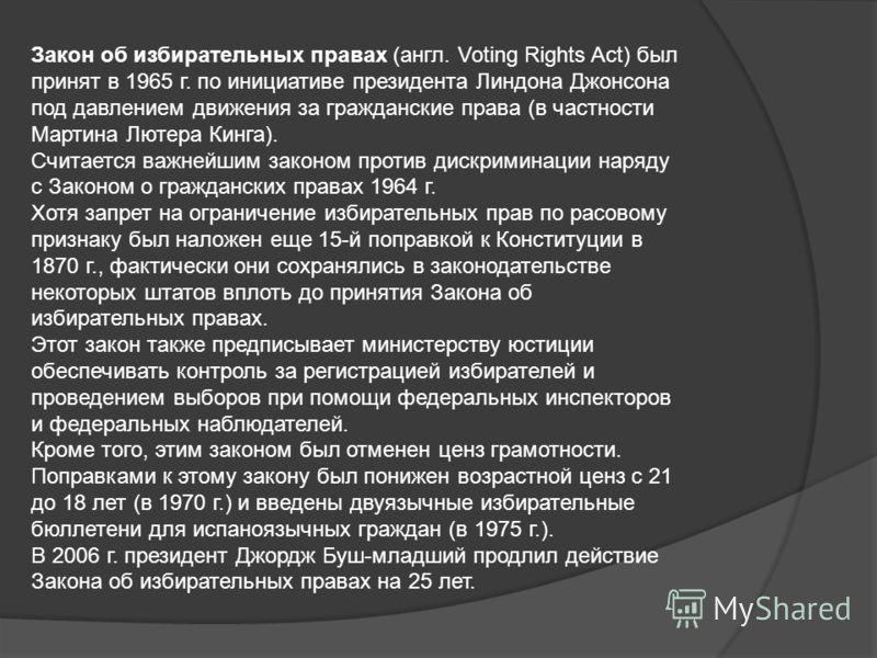 Закон об избирательных правах (англ. Voting Rights Act) был принят в 1965 г. по инициативе президента Линдона Джонсона под давлением движения за гражданские права (в частности Мартина Лютера Кинга). Считается важнейшим законом против дискриминации на