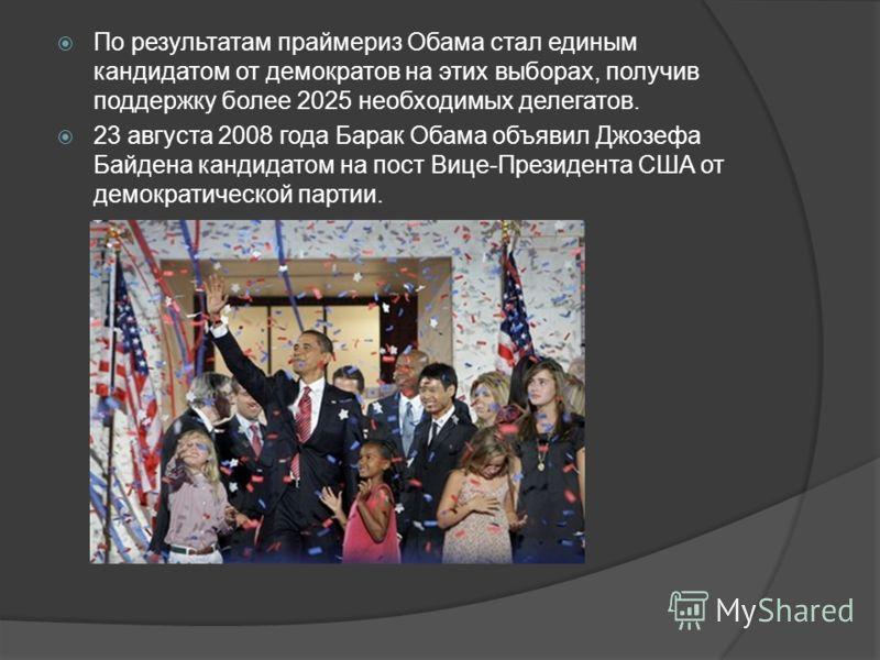 По результатам праймериз Обама стал единым кандидатом от демократов на этих выборах, получив поддержку более 2025 необходимых делегатов. 23 августа 2008 года Барак Обама объявил Джозефа Байдена кандидатом на пост Вице-Президента США от демократическо