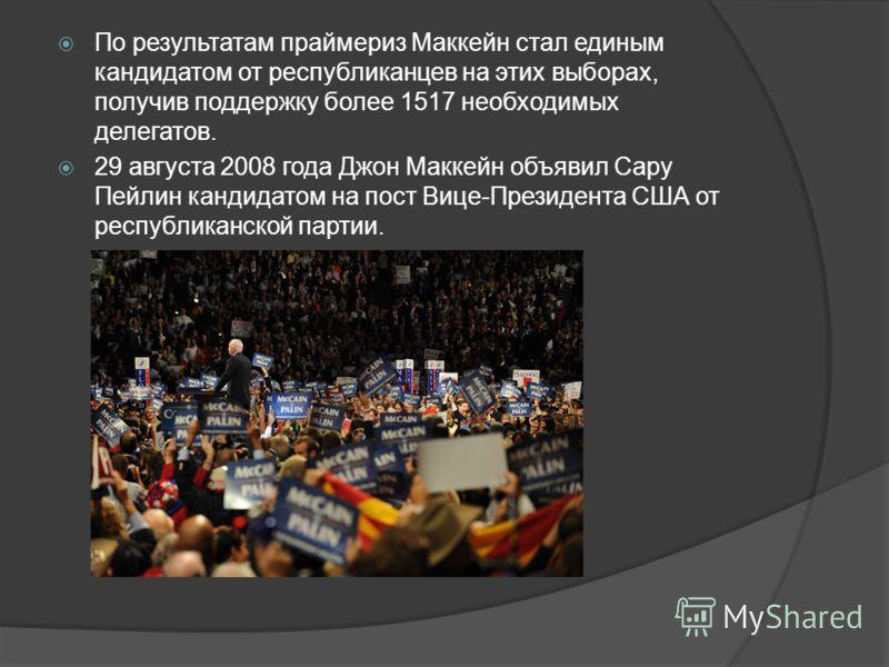 По результатам праймериз Маккейн стал единым кандидатом от республиканцев на этих выборах, получив поддержку более 1517 необходимых делегатов. 29 августа 2008 года Джон Маккейн объявил Сару Пейлин кандидатом на пост Вице-Президента США от республикан