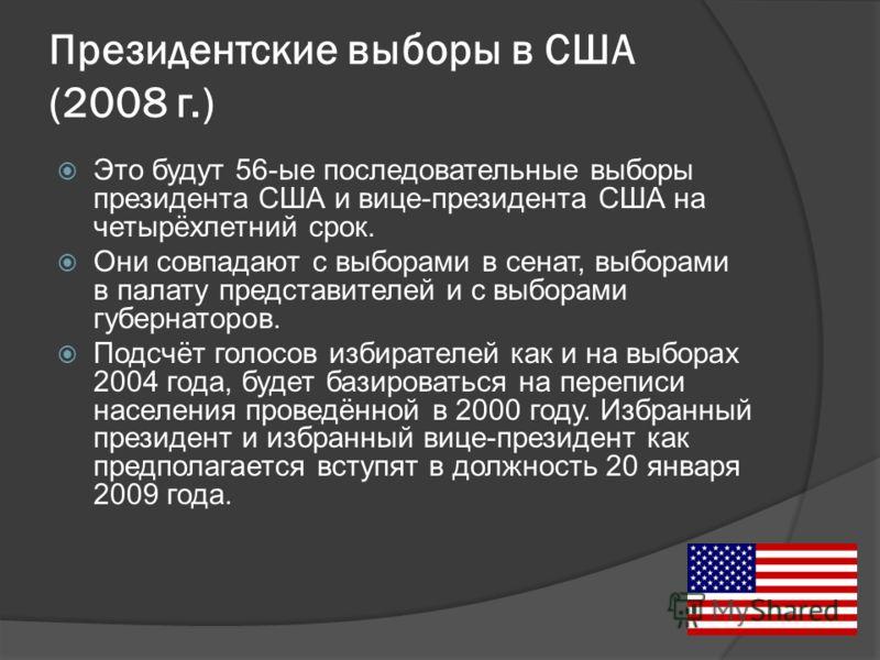 Президентские выборы в США (2008 г.) Это будут 56-ые последовательные выборы президента США и вице-президента США на четырёхлетний срок. Они совпадают с выборами в сенат, выборами в палату представителей и с выборами губернаторов. Подсчёт голосов изб