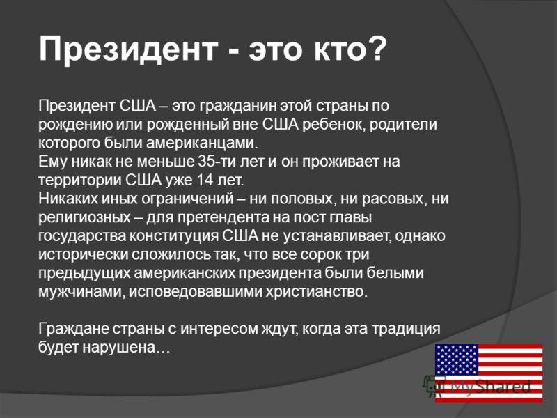 Президент - это кто? Президент США – это гражданин этой страны по рождению или рожденный вне США ребенок, родители которого были американцами. Ему никак не меньше 35-ти лет и он проживает на территории США уже 14 лет. Никаких иных ограничений – ни по