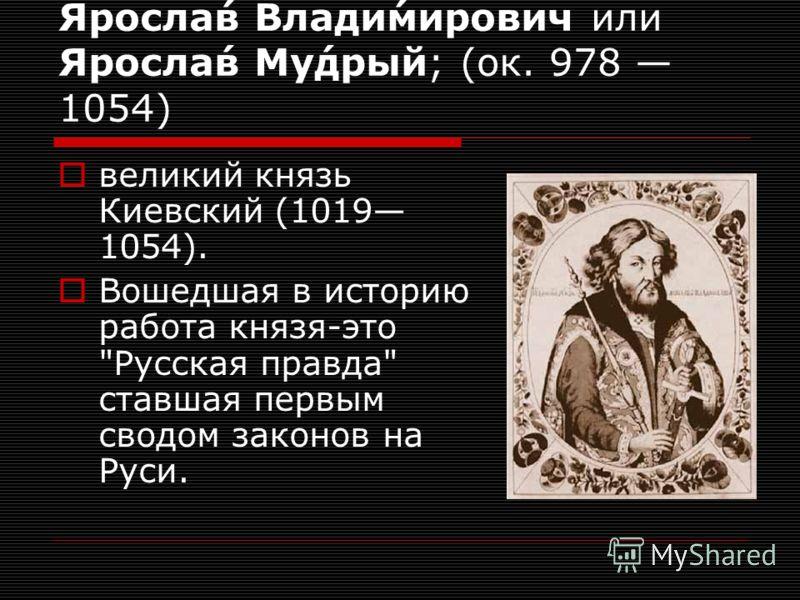 Яросла́в Влади́мирович или Яросла́в Му́дрый; (ок. 978 1054) великий князь Киевский (1019 1054). Вошедшая в историю работа князя-это Русская правда ставшая первым сводом законов на Руси.