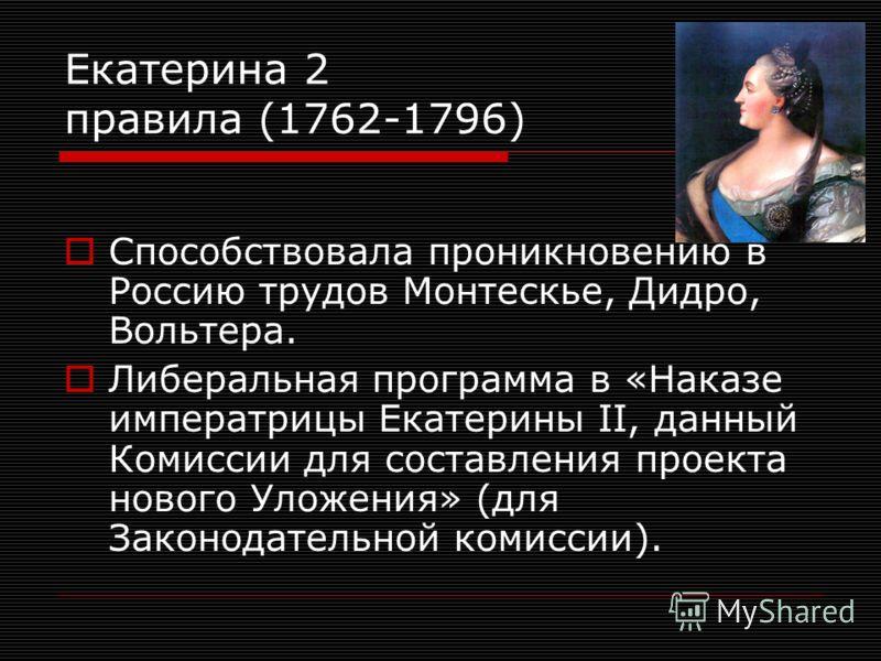 Екатерина 2 правила (1762-1796) Способствовала проникновению в Россию трудов Монтескье, Дидро, Вольтера. Либеральная программа в «Наказе императрицы Екатерины II, данный Комиссии для составления проекта нового Уложения» (для Законодательной комиссии)