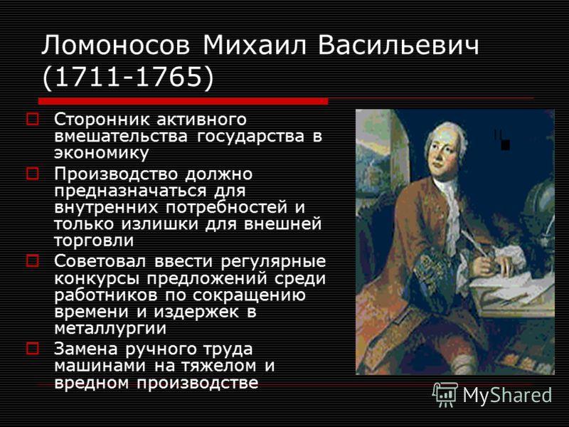 Ломоносов Михаил Васильевич (1711-1765) Сторонник активного вмешательства государства в экономику Производство должно предназначаться для внутренних потребностей и только излишки для внешней торговли Советовал ввести регулярные конкурсы предложений с
