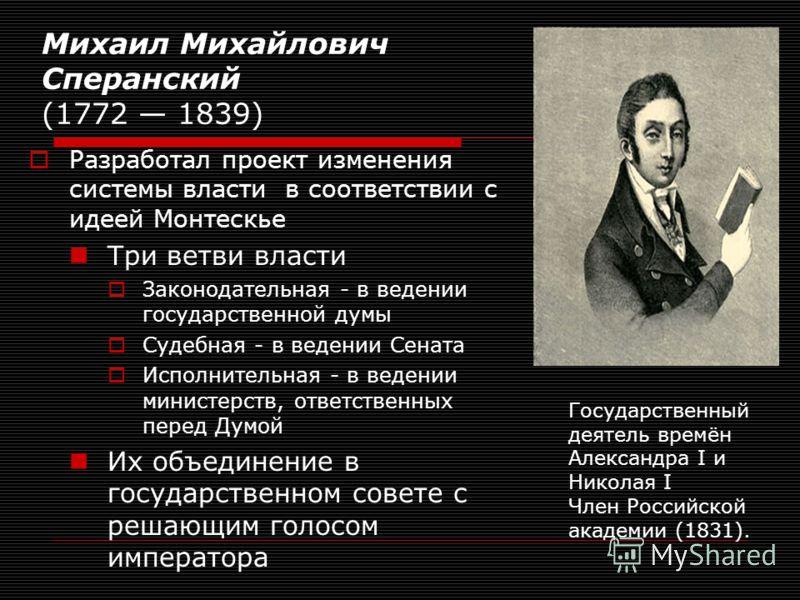 Михаил Михайлович Сперанский (1772 1839) Разработал проект изменения системы власти в соответствии с идеей Монтескье Три ветви власти Законодательная - в ведении государственной думы Судебная - в ведении Сената Исполнительная - в ведении министерств,