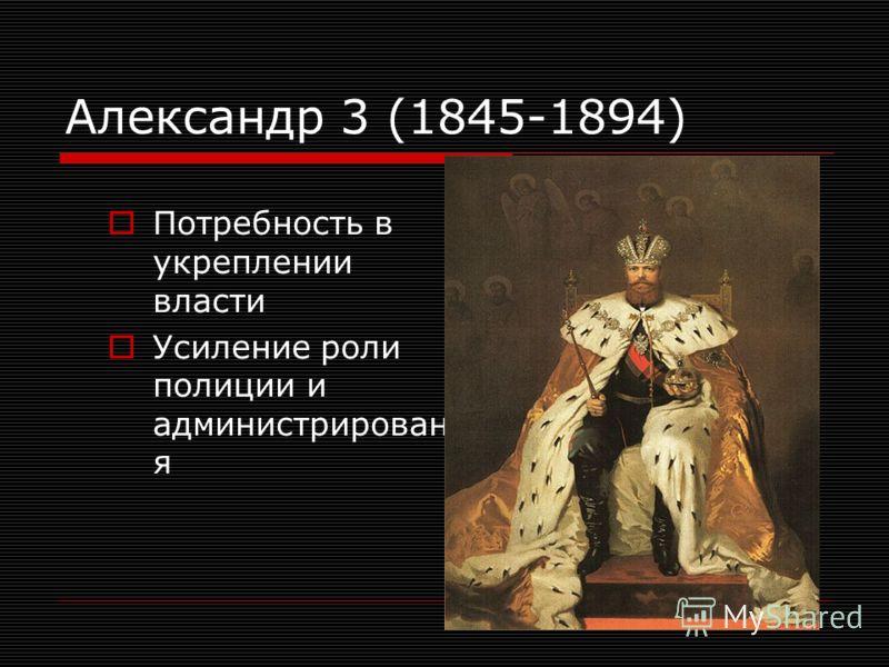 Александр 3 (1845-1894) Потребность в укреплении власти Усиление роли полиции и администрировани я