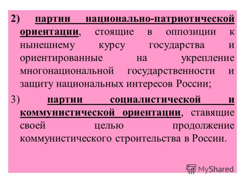 2) партии национально-патриотической ориентации, стоящие в оппозиции к нынешнему курсу государства и ориентированные на укрепление многонациональной государственности и защиту национальных интересов России; 3) партии социалистической и коммунистическ