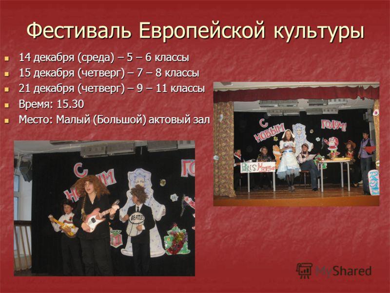 Фестиваль Европейской культуры 14 декабря (среда) – 5 – 6 классы 14 декабря (среда) – 5 – 6 классы 15 декабря (четверг) – 7 – 8 классы 15 декабря (четверг) – 7 – 8 классы 21 декабря (четверг) – 9 – 11 классы 21 декабря (четверг) – 9 – 11 классы Время
