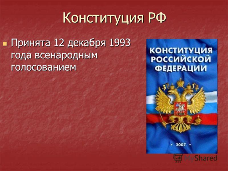 Конституция РФ Принята 12 декабря 1993 года всенародным голосованием Принята 12 декабря 1993 года всенародным голосованием