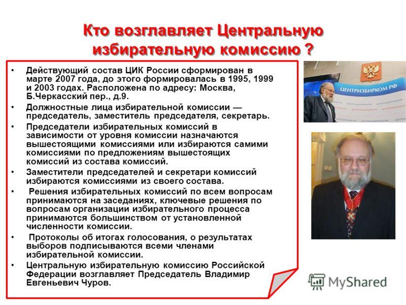 Кто возглавляет Центральную избирательную комиссию ? Действующий состав ЦИК России сформирован в марте 2007 года, до этого формировалась в 1995, 1999 и 2003 годах. Расположена по адресу: Москва, Б.Черкасский пер., д.9. Должностные лица избирательной