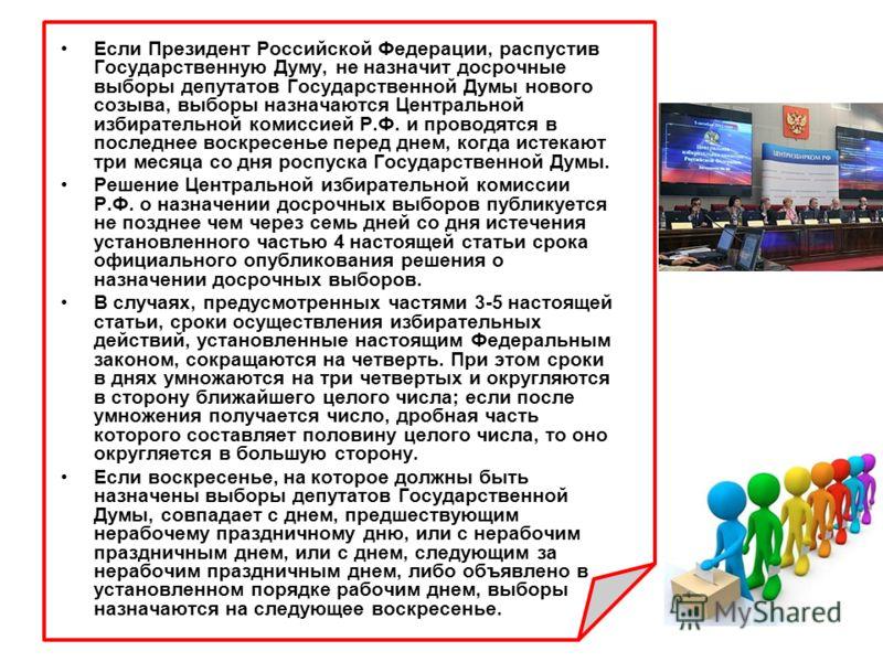 Если Президент Российской Федерации, распустив Государственную Думу, не назначит досрочные выборы депутатов Государственной Думы нового созыва, выборы назначаются Центральной избирательной комиссией Р.Ф. и проводятся в последнее воскресенье перед дне