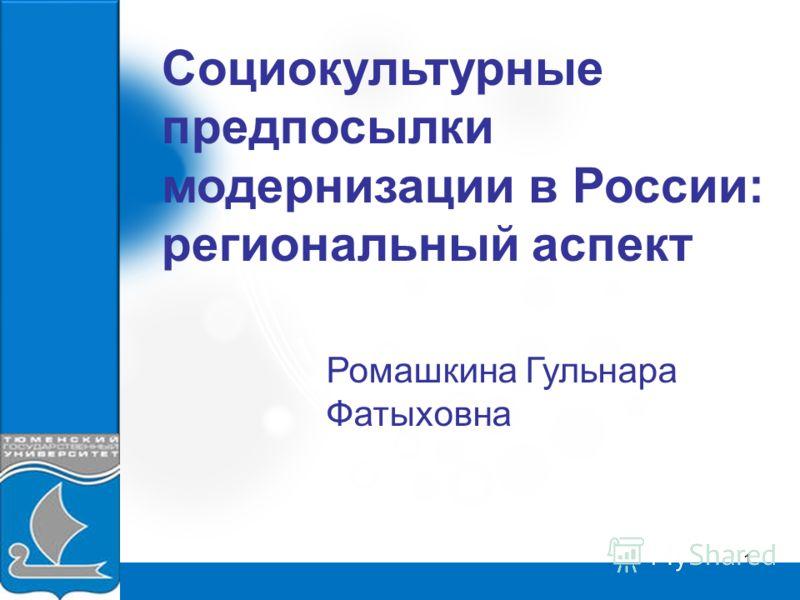 1 Социокультурные предпосылки модернизации в России: региональный аспект Ромашкина Гульнара Фатыховна