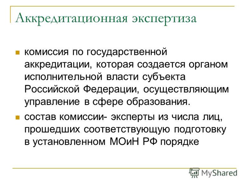Аккредитационная экспертиза комиссия по государственной аккредитации, которая создается органом исполнительной власти субъекта Российской Федерации, осуществляющим управление в сфере образования. состав комиссии- эксперты из числа лиц, прошедших соот